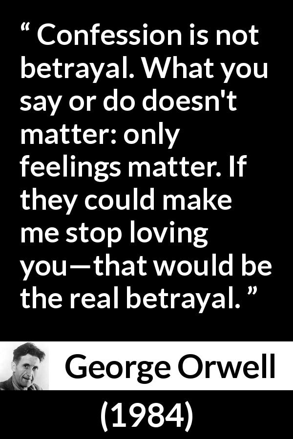 George Orwell quote about love from 1984 (1949) - Confession is not betrayal. What you say or do doesn't matter: only feelings matter. If they could make me stop loving you—that would be the real betrayal.