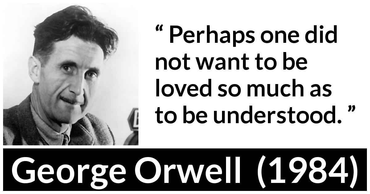 "George Orwell about love (""1984"", 1949) - Perhaps one did not want to be loved so much as to be understood."