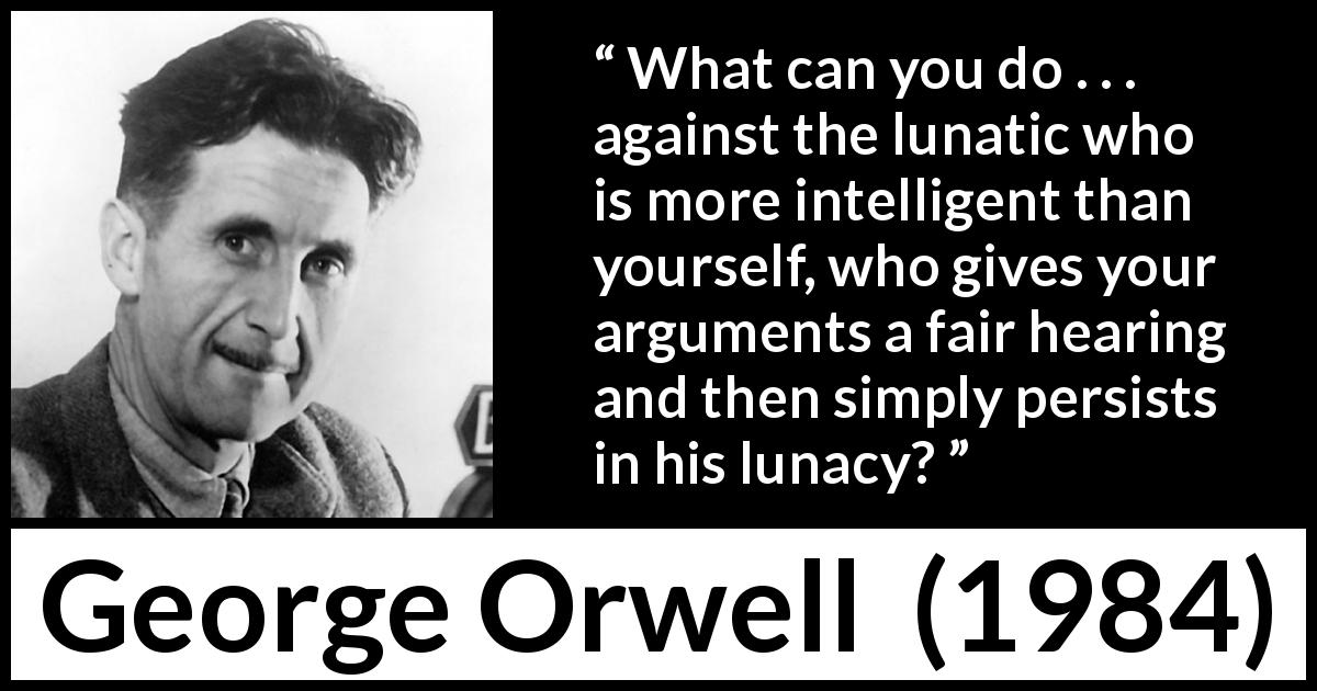 "George Orwell about madness (""1984"", 1949) - What can you do . . . against the lunatic who is more intelligent than yourself, who gives your arguments a fair hearing and then simply persists in his lunacy?"
