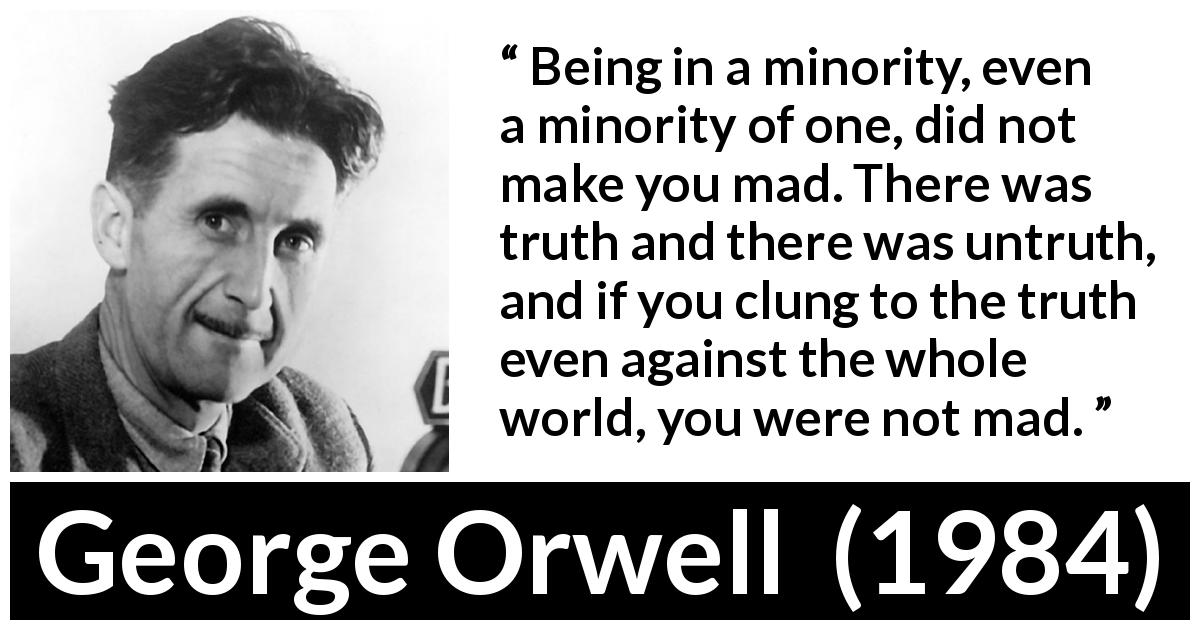 George Orwell - 1984 - Being in a minority, even a minority of one, did not make you mad. There was truth and there was untruth, and if you clung to the truth even against the whole world, you were not mad.