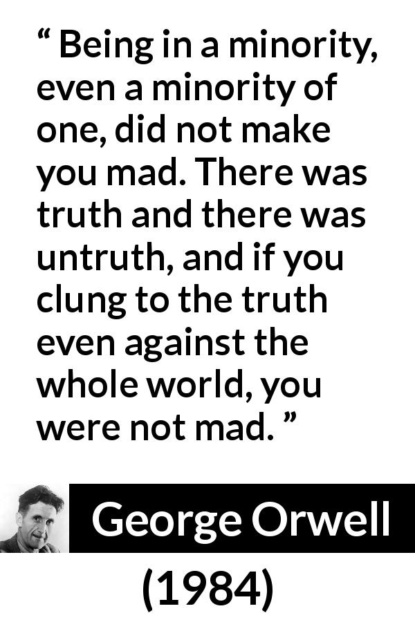 "George Orwell about madness (""1984"", 1949) - Being in a minority, even a minority of one, did not make you mad. There was truth and there was untruth, and if you clung to the truth even against the whole world, you were not mad."