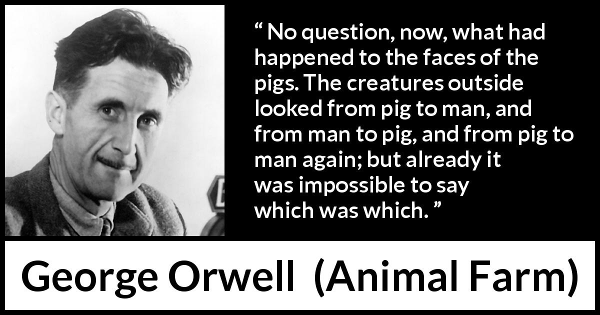 "George Orwell about man (""Animal Farm"", 1945) - No question, now, what had happened to the faces of the pigs. The creatures outside looked from pig to man, and from man to pig, and from pig to man again; but already it was impossible to say which was which."