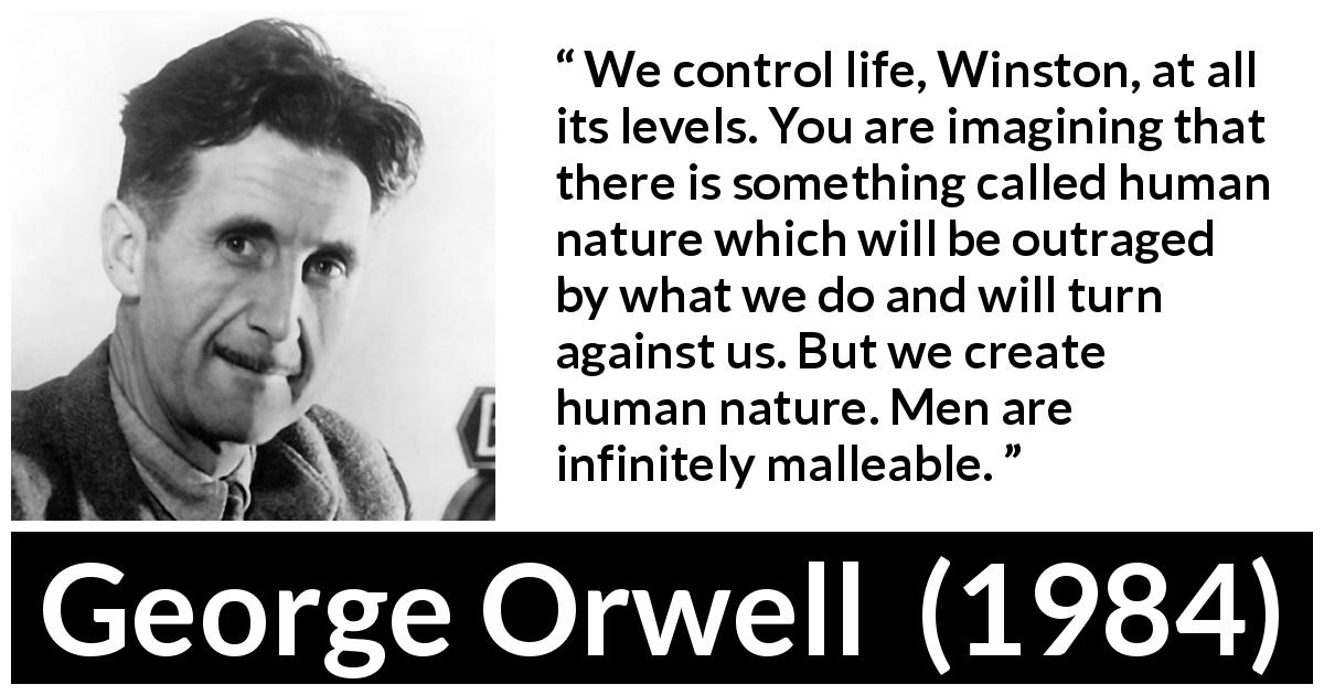 George Orwell quote about men from 1984 (1949) - We control life, Winston, at all its levels. You are imagining that there is something called human nature which will be outraged by what we do and will turn against us. But we create human nature. Men are infinitely malleable.