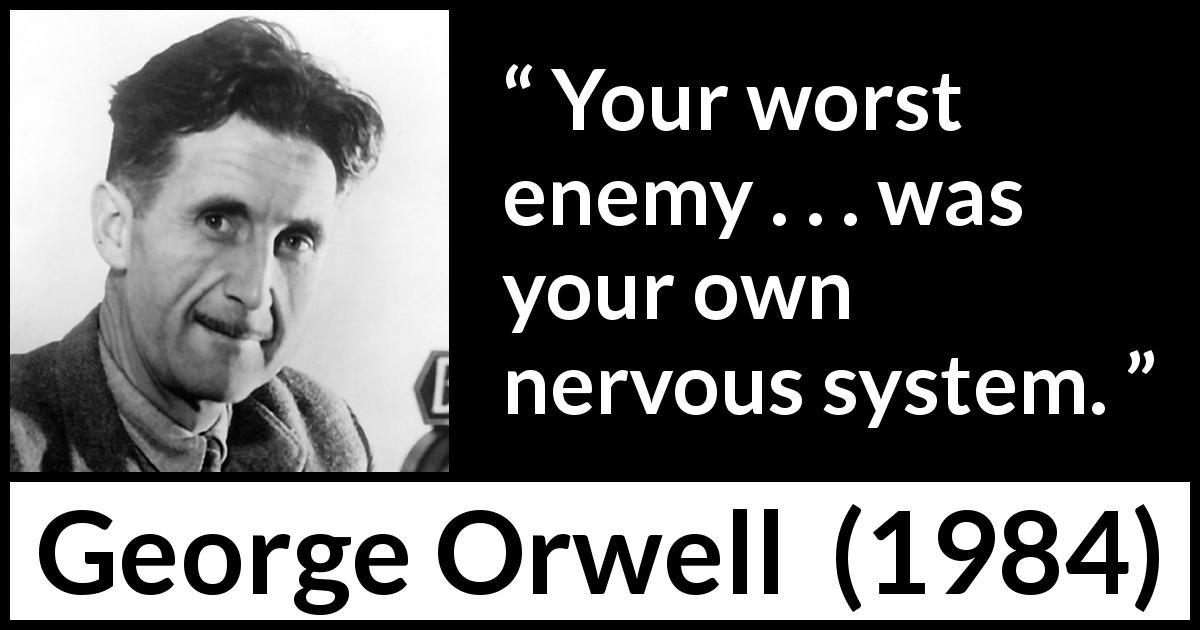 George Orwell quote about mind from 1984 (1949) - Your worst enemy . . . was your own nervous system.