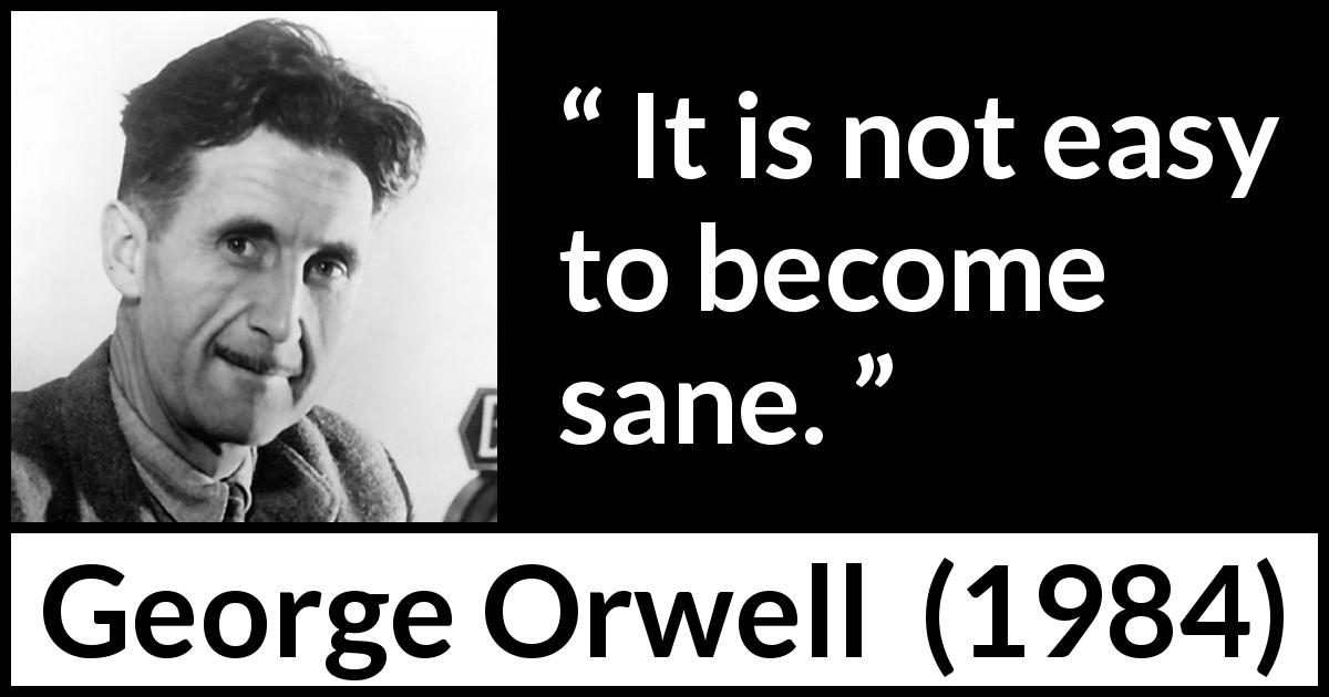 "George Orwell about mind (""1984"", 1949) - It is not easy to become sane."