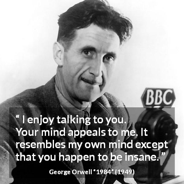George Orwell quote about mind from 1984 (1949) - I enjoy talking to you. Your mind appeals to me. It resembles my own mind except that you happen to be insane.