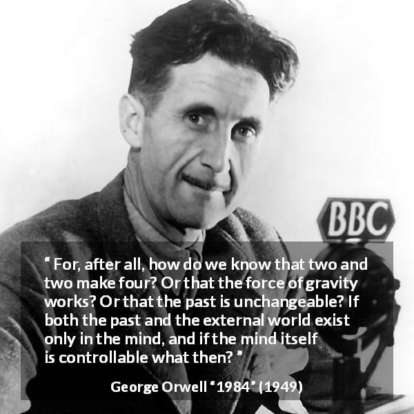 "George Orwell about mind (""1984"", 1949) - For, after all, how do we know that two and two make four? Or that the force of gravity works? Or that the past is unchangeable? If both the past and the external world exist only in the mind, and if the mind itself is controllable what then?"