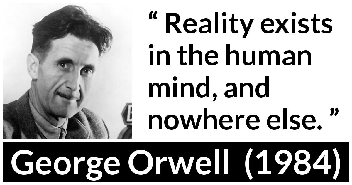 George Orwell quote about mind from 1984 (1949) - Reality exists in the human mind, and nowhere else.