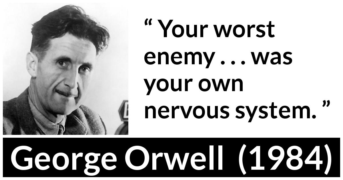 "George Orwell about mind (""1984"", 1949) - Your worst enemy . . . was your own nervous system."