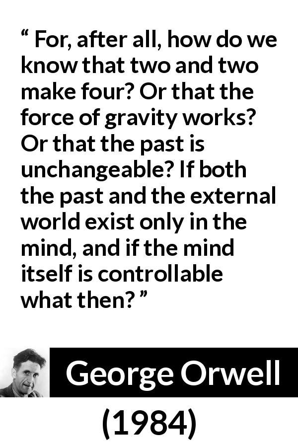 George Orwell quote about mind from 1984 (1949) - For, after all, how do we know that two and two make four? Or that the force of gravity works? Or that the past is unchangeable? If both the past and the external world exist only in the mind, and if the mind itself is controllable what then?