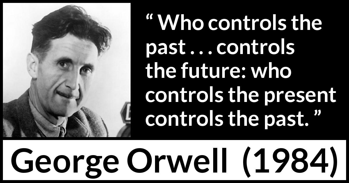 "George Orwell about past (""1984"", 1949) - Who controls the past . . . controls the future: who controls the present controls the past."