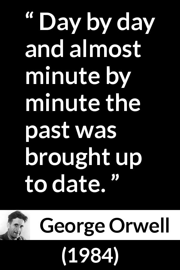 George Orwell - 1984 - Day by day and almost minute by minute the past was brought up to date.