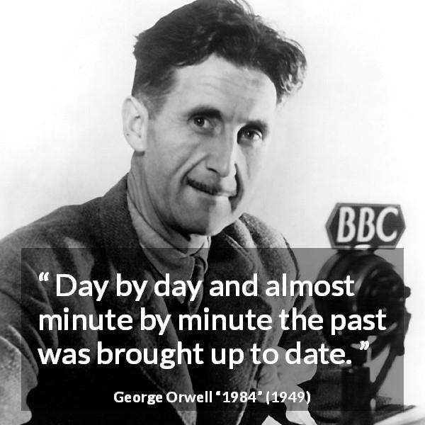 "George Orwell about past (""1984"", 1949) - Day by day and almost minute by minute the past was brought up to date."