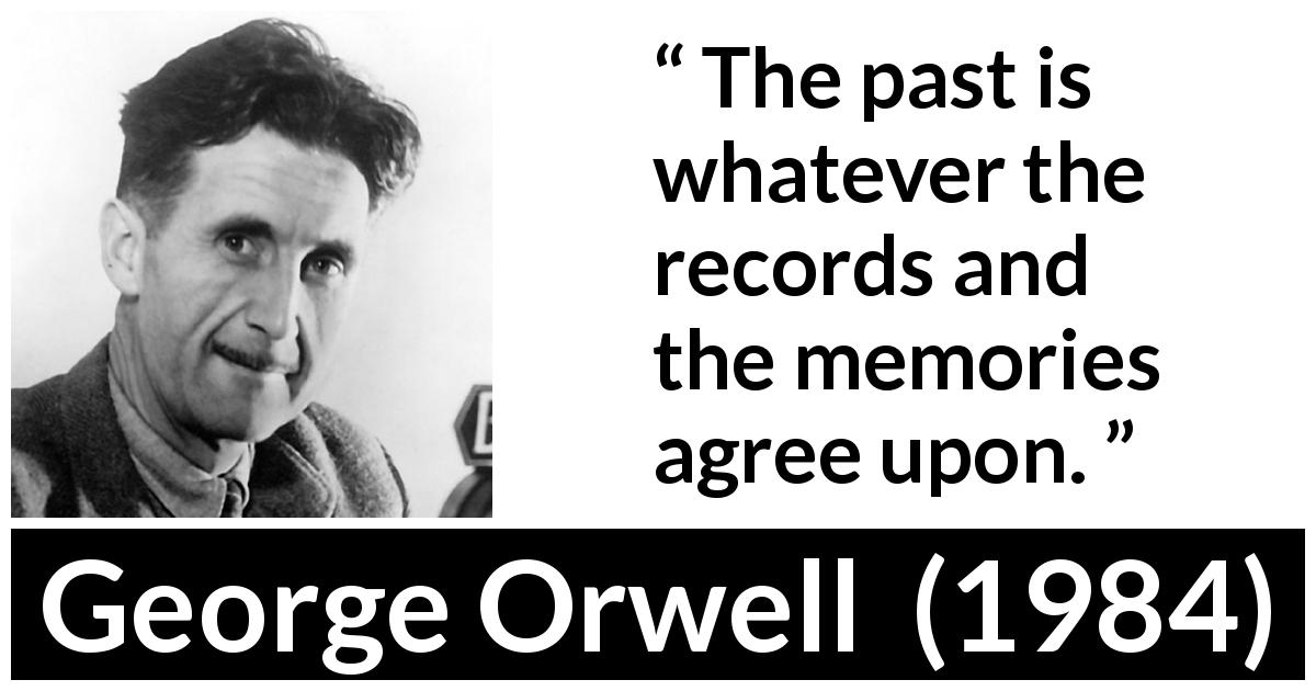 "George Orwell about past (""1984"", 1949) - The past is whatever the records and the memories agree upon."