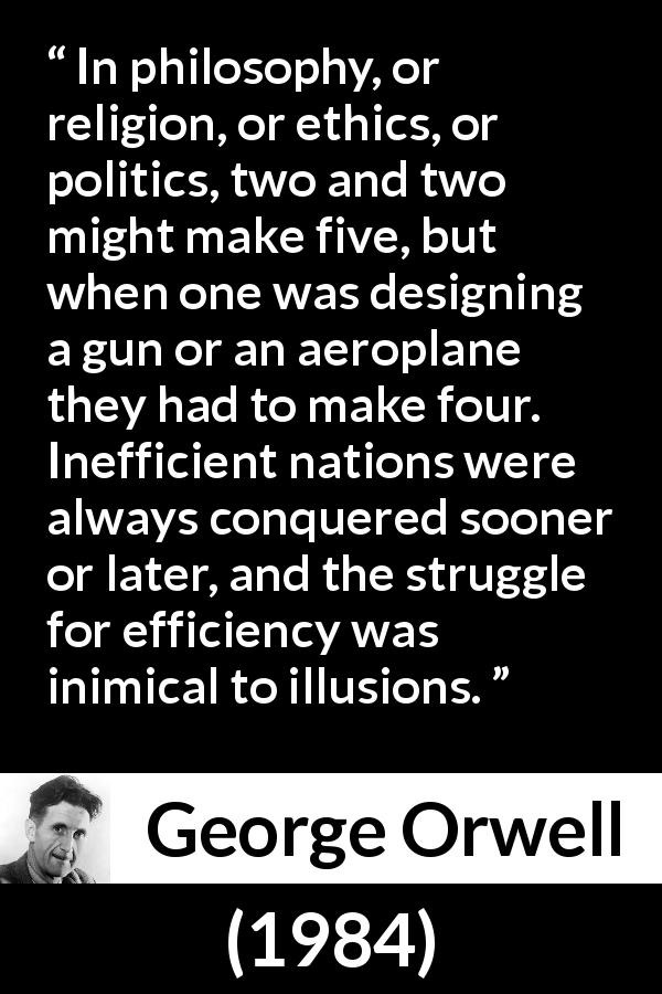 George Orwell quote about philosophy from 1984 (1949) - In philosophy, or religion, or ethics, or politics, two and two might make five, but when one was designing a gun or an aeroplane they had to make four. Inefficient nations were always conquered sooner or later, and the struggle for efficiency was inimical to illusions.