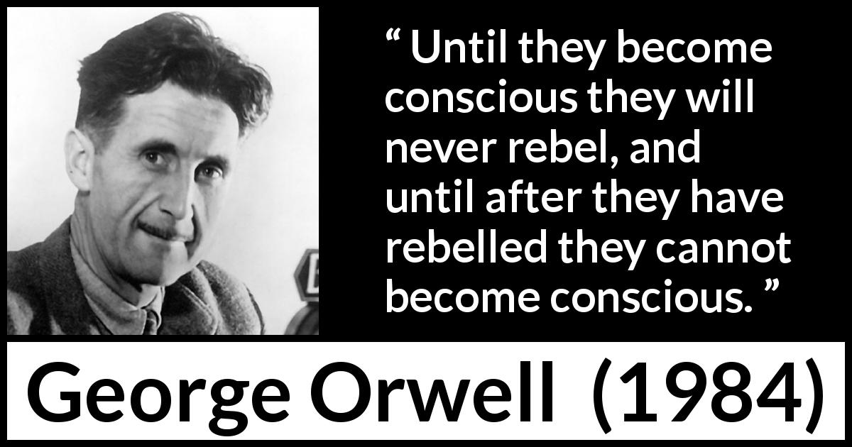 "George Orwell about politics (""1984"", 1949) - Until they become conscious they will never rebel, and until after they have rebelled they cannot become conscious."