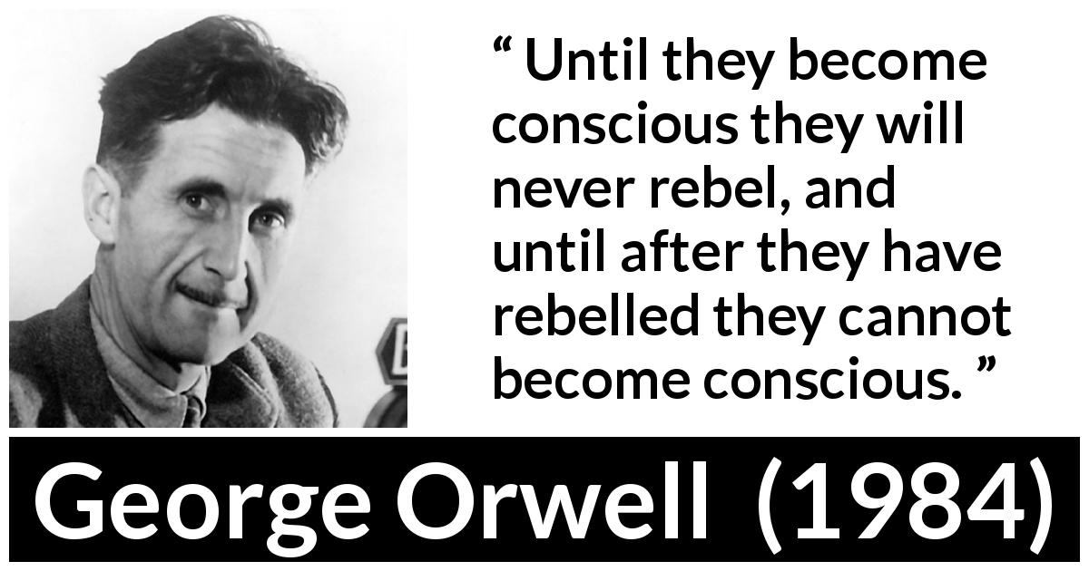 George Orwell quote about politics from 1984 (1949) - Until they become conscious they will never rebel, and until after they have rebelled they cannot become conscious.