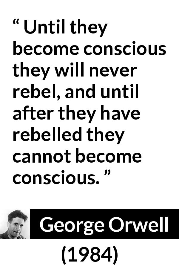 George Orwell - 1984 - Until they become conscious they will never rebel, and until after they have rebelled they cannot become conscious.