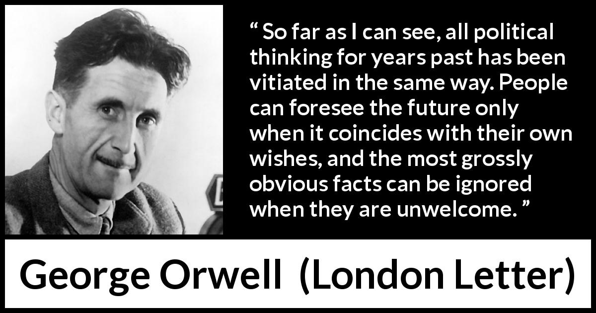 "George Orwell about politics (""London Letter"", 1945) - So far as I can see, all political thinking for years past has been vitiated in the same way. People can foresee the future only when it coincides with their own wishes, and the most grossly obvious facts can be ignored when they are unwelcome."