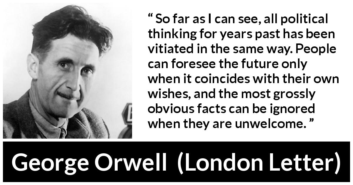 George Orwell quote about politics from London Letter (1945) - So far as I can see, all political thinking for years past has been vitiated in the same way. People can foresee the future only when it coincides with their own wishes, and the most grossly obvious facts can be ignored when they are unwelcome.