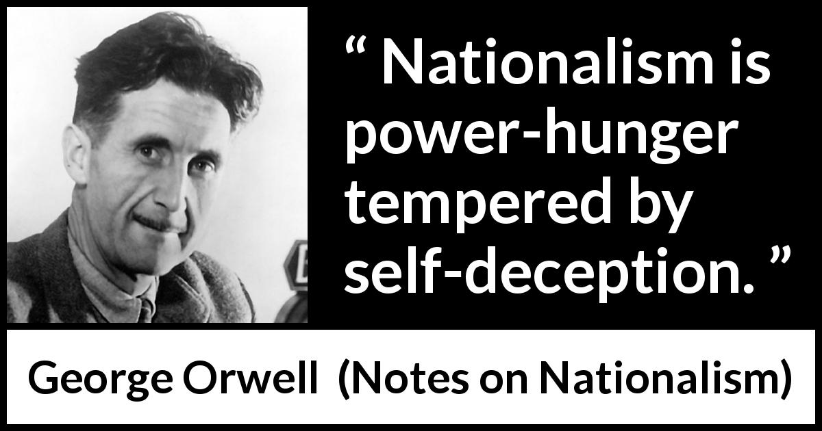 George Orwell - Notes on Nationalism - Nationalism is power-hunger tempered by self-deception.