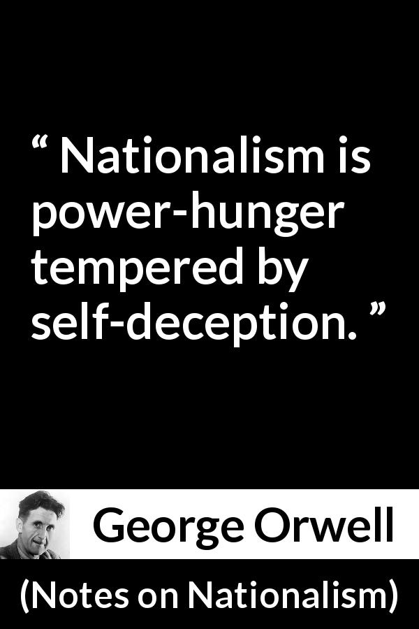 "George Orwell about politics (""Notes on Nationalism"", 1945) - Nationalism is power-hunger tempered by self-deception."