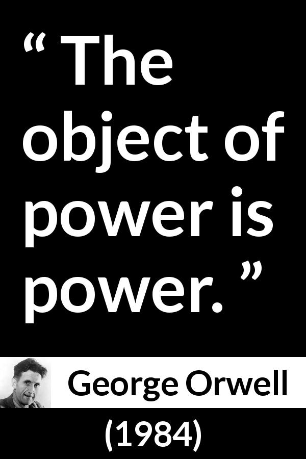 "George Orwell about power (""1984"", 1949) - The object of power is power."
