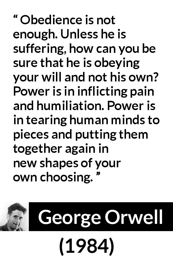 George Orwell quote about power from 1984 (1949) - Obedience is not enough. Unless he is suffering, how can you be sure that he is obeying your will and not his own? Power is in inflicting pain and humiliation. Power is in tearing human minds to pieces and putting them together again in new shapes of your own choosing.