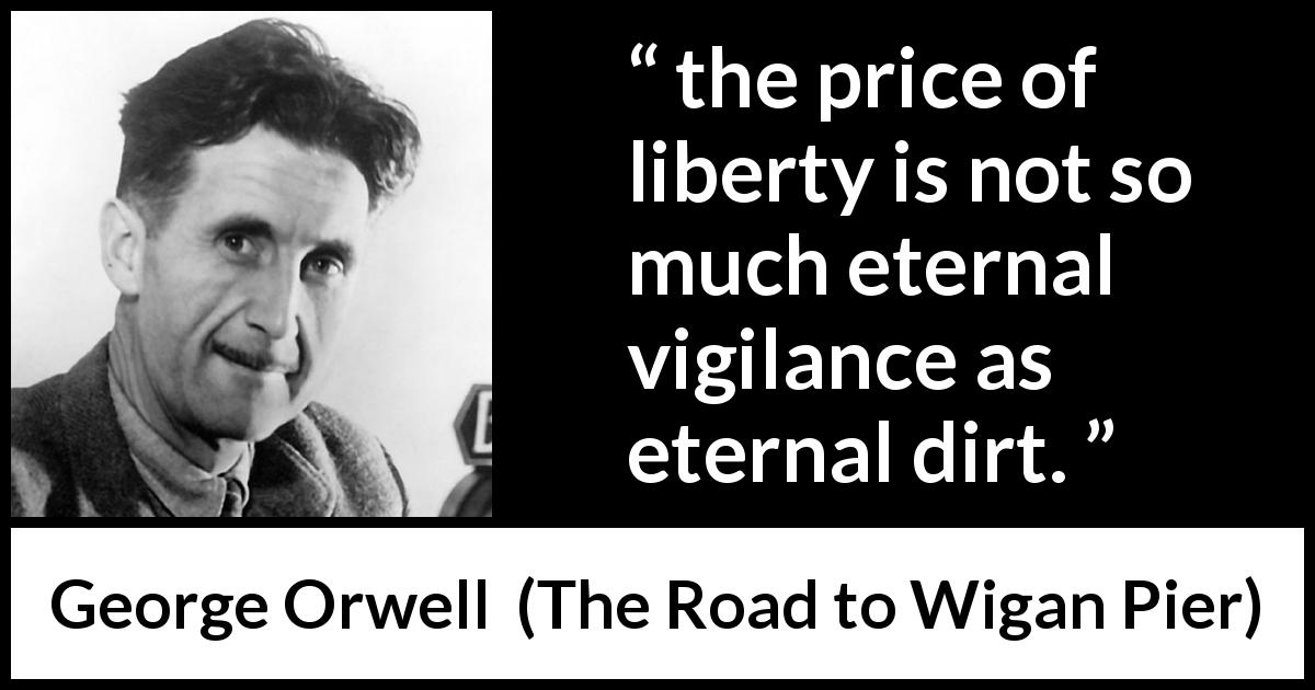 "George Orwell about price (""The Road to Wigan Pier"", 1937) - the price of liberty is not so much eternal vigilance as eternal dirt."