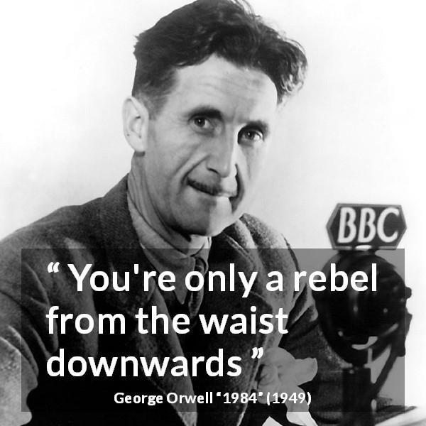 "George Orwell about rebellion (""1984"", 1949) - You're only a rebel from the waist downwards"