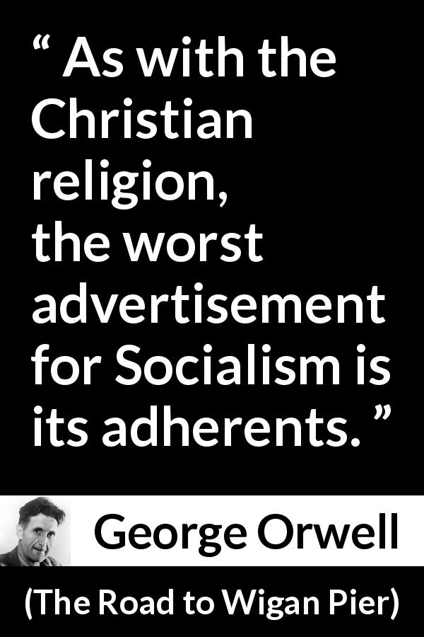 "George Orwell about religion (""The Road to Wigan Pier"", 1937) - As with the Christian religion, the worst advertisement for Socialism is its adherents."
