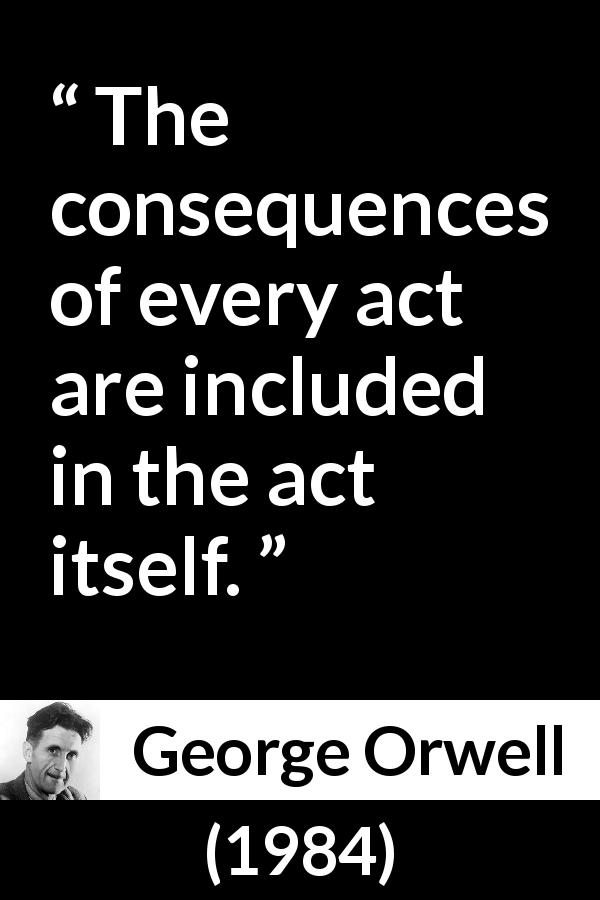 George Orwell - 1984 - The consequences of every act are included in the act itself.