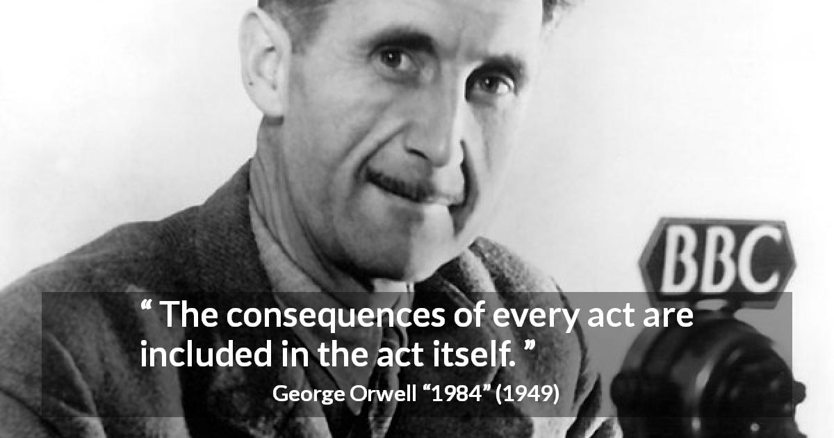 "George Orwell about responsibility (""1984"", 1949) - The consequences of every act are included in the act itself."