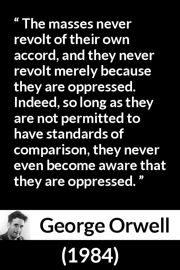 George Orwell quote about revolt from 1984 (1949) - The masses never revolt of their own accord, and they never revolt merely because they are oppressed. Indeed, so long as they are not permitted to have standards of comparison, they never even become aware that they are oppressed.