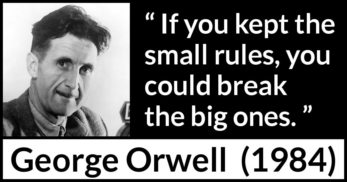 George Orwell - 1984 - If you kept the small rules, you could break the big ones.