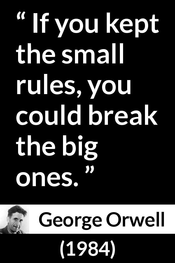 George Orwell quote about rules from 1984 - If you kept the small rules, you could break the big ones.