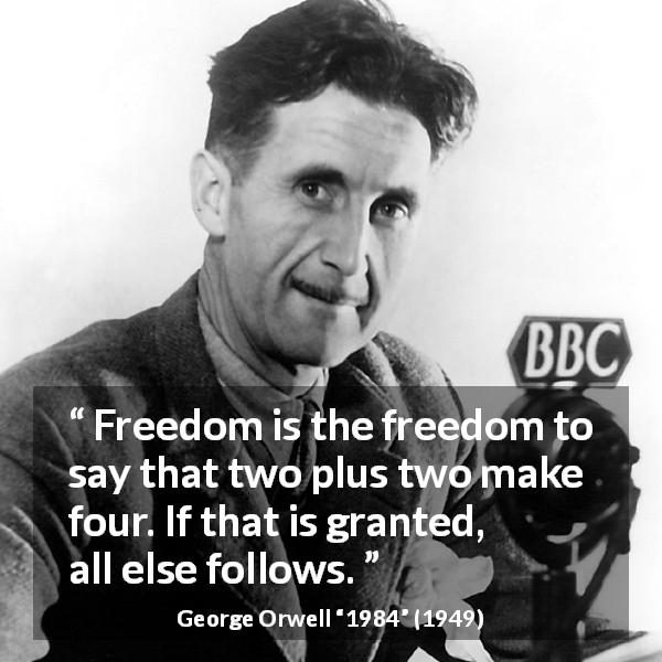 "George Orwell about speech (""1984"", 1949) - Freedom is the freedom to say that two plus two make four. If that is granted, all else follows."