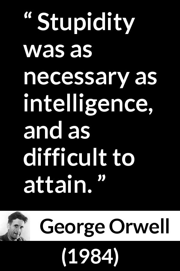 "George Orwell about stupidity (""1984"", 1949) - Stupidity was as necessary as intelligence, and as difficult to attain."