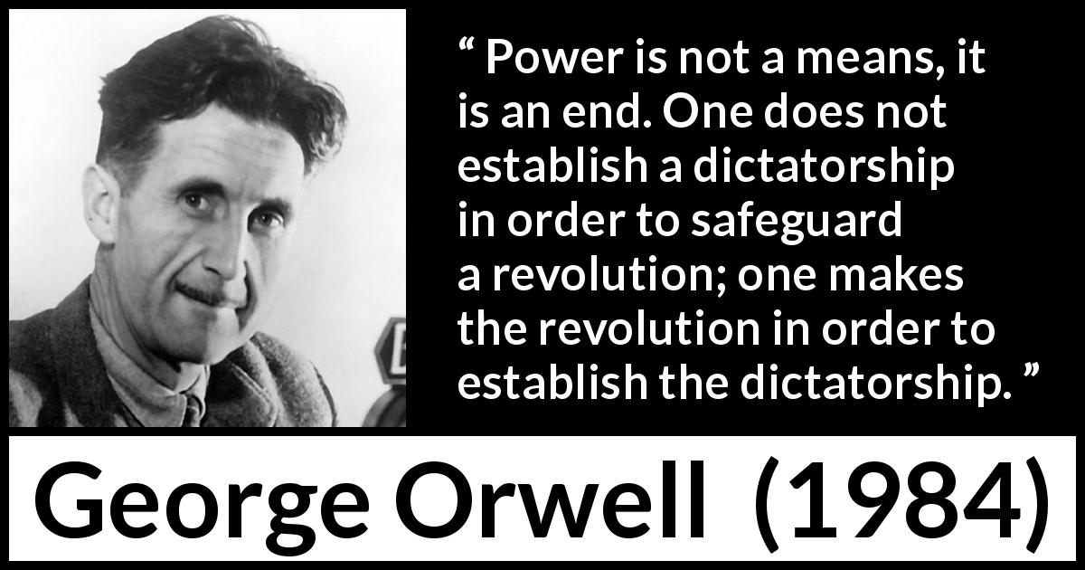 George Orwell quote about totalitarianism from 1984 (1949) - Power is not a means, it is an end. One does not establish a dictatorship in order to safeguard a revolution; one makes the revolution in order to establish the dictatorship.