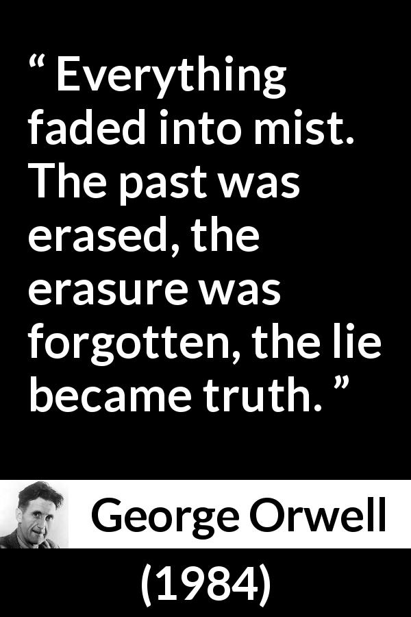 George Orwell quote about truth from 1984 (1949) - Everything faded into mist. The past was erased, the erasure was forgotten, the lie became truth.