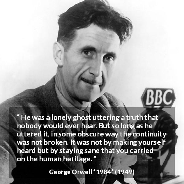 "George Orwell about truth (""1984"", 1949) - He was a lonely ghost uttering a truth that nobody would ever hear. But so long as he uttered it, in some obscure way the continuity was not broken. It was not by making yourself heard but by staying sane that you carried on the human heritage."