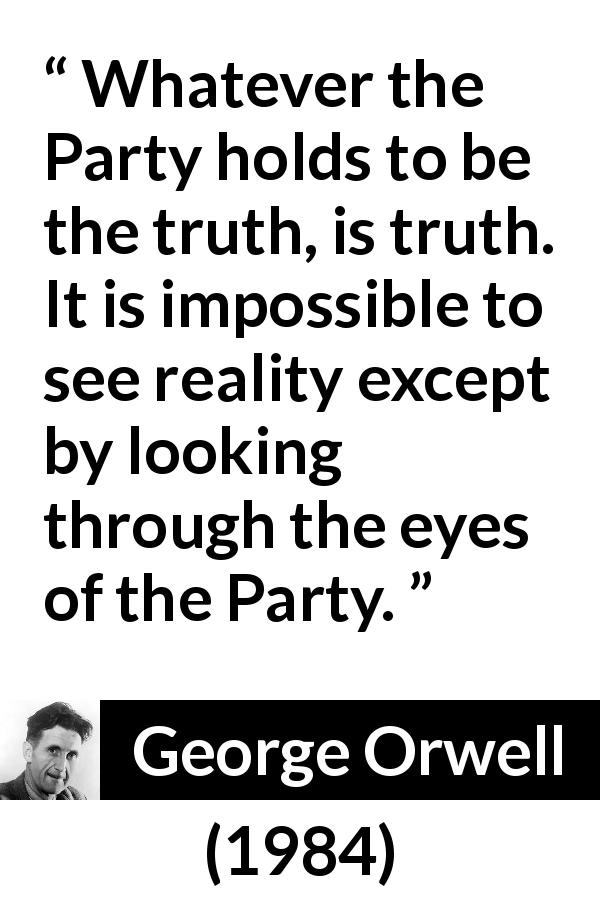 "George Orwell about truth (""1984"", 1949) - Whatever the Party holds to be the truth, is truth. It is impossible to see reality except by looking through the eyes of the Party."