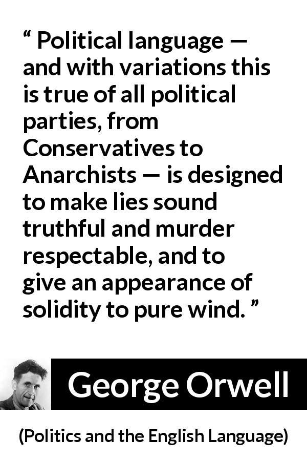 George Orwell - Politics and the English Language - Political language — and with variations this is true of all political parties, from Conservatives to Anarchists — is designed to make lies sound truthful and murder respectable, and to give an appearance of solidity to pure wind.