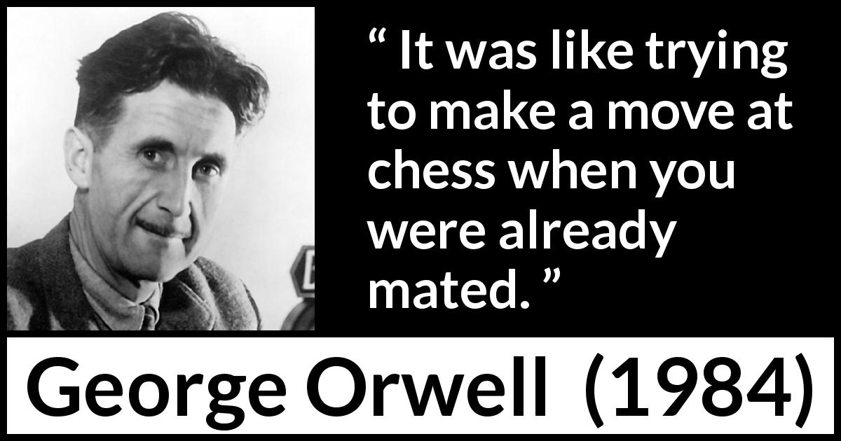 George Orwell quote about weakness from 1984 (1949) - It was like trying to make a move at chess when you were already mated.