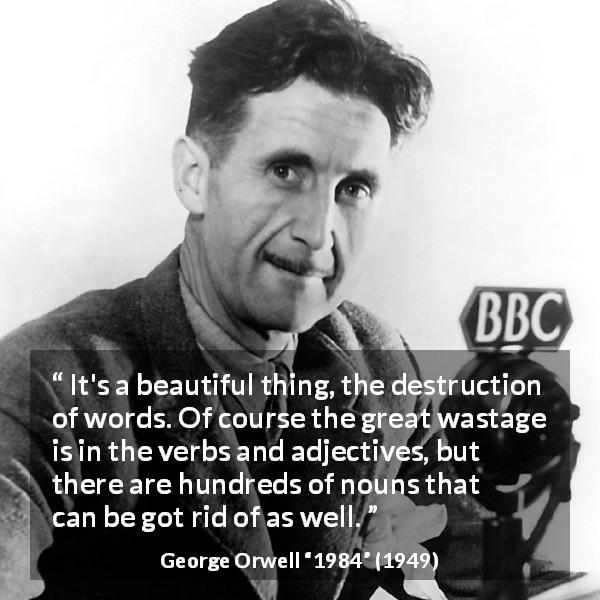 George Orwell quote about words from 1984 (1949) - It's a beautiful thing, the destruction of words. Of course the great wastage is in the verbs and adjectives, but there are hundreds of nouns that can be got rid of as well.