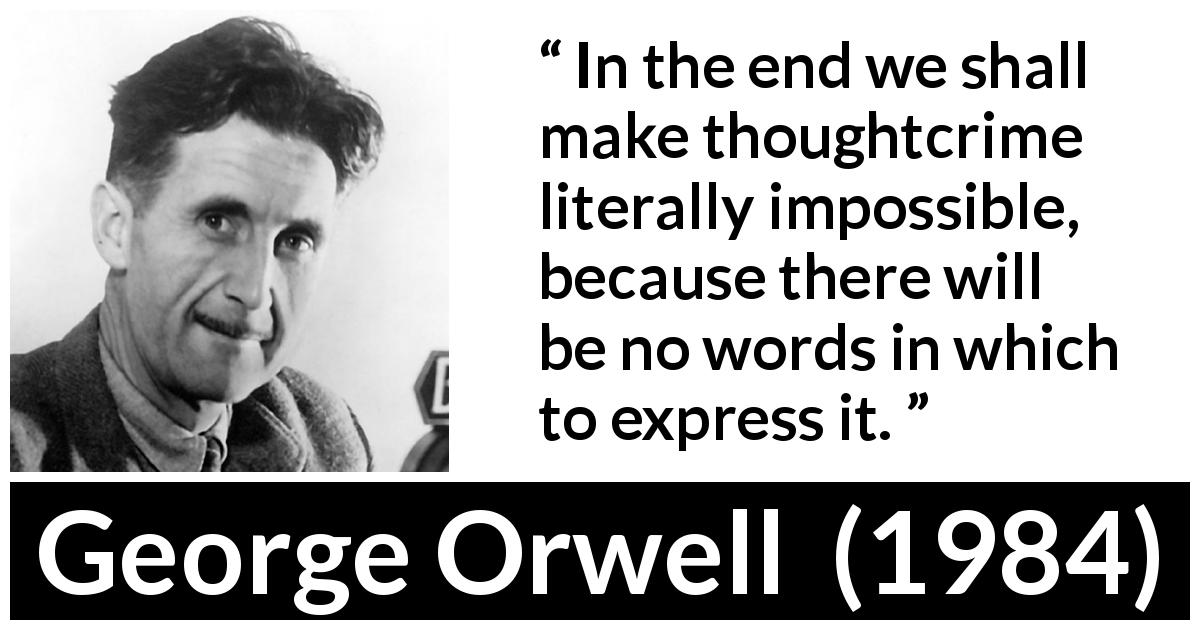 "George Orwell about words (""1984"", 1949) - In the end we shall make thoughtcrime literally impossible, because there will be no words in which to express it."