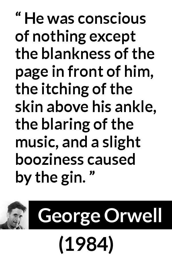 "George Orwell about writing (""1984"", 1949) - He was conscious of nothing except the blankness of the page in front of him, the itching of the skin above his ankle, the blaring of the music, and a slight booziness caused by the gin."