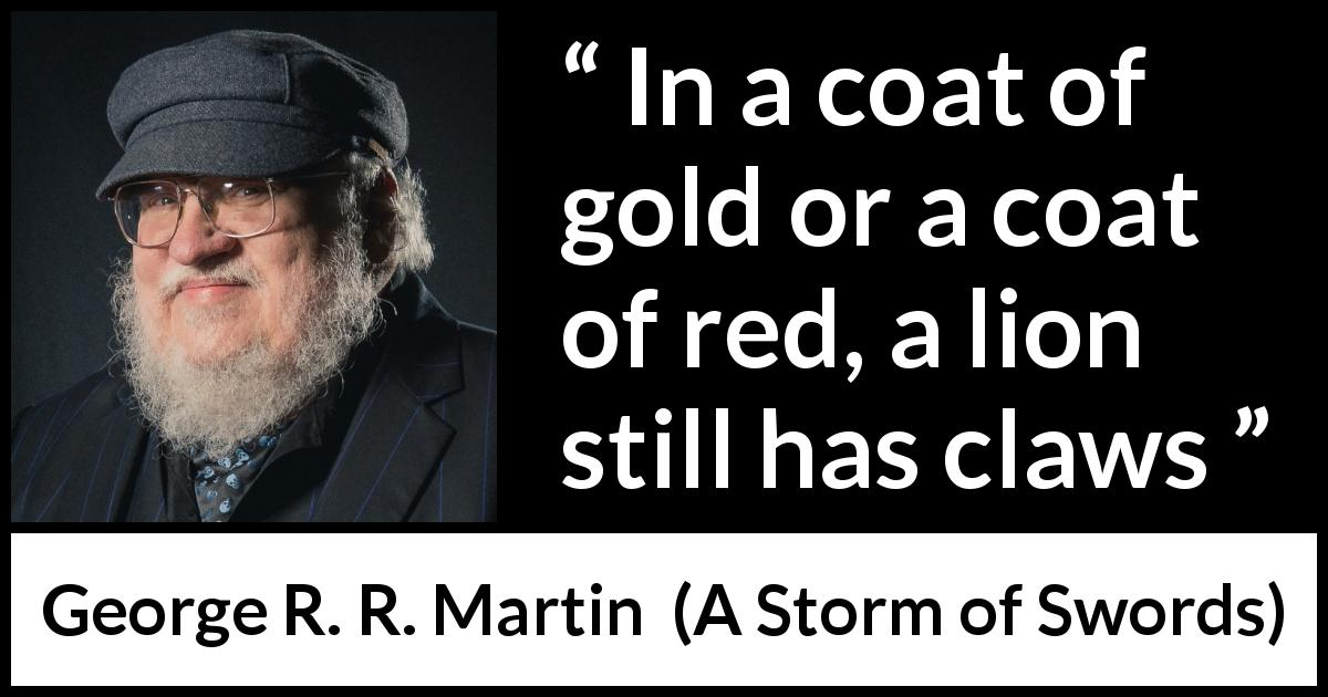 George R. R. Martin quote about appearance from A Storm of Swords (2000) - In a coat of gold or a coat of red, a lion still has claws