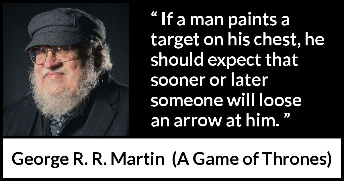 "George R. R. Martin about arrow (""A Game of Thrones"", 1996) - If a man paints a target on his chest, he should expect that sooner or later someone will loose an arrow at him."
