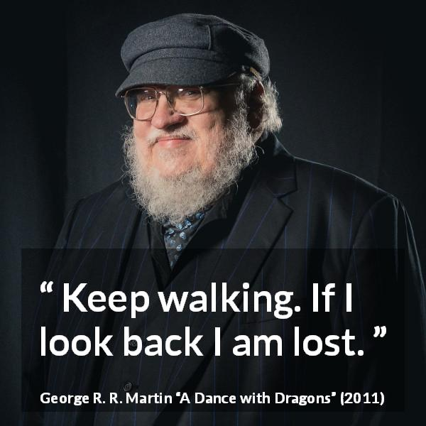 "George R. R. Martin about back (""A Dance with Dragons"", 2011) - Keep walking. If I look back I am lost."